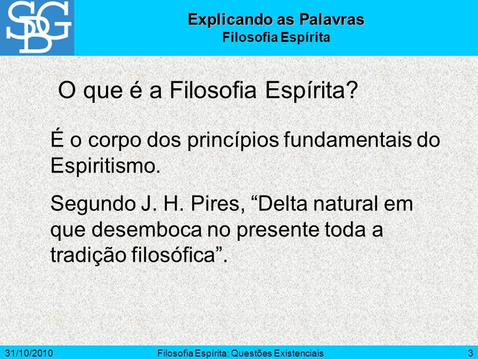 31/10/2010Filosofia Espírita: Questões Existenciais3 O que é a Filosofia Espírita? Explicando as Palavras Filosofia Espírita É o corpo dos princípios