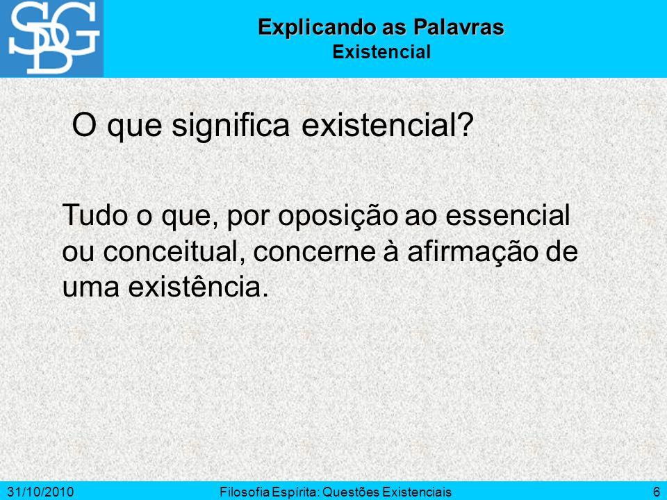 31/10/2010Filosofia Espírita: Questões Existenciais6 O que significa existencial? Explicando as Palavras Existencial Tudo o que, por oposição ao essen