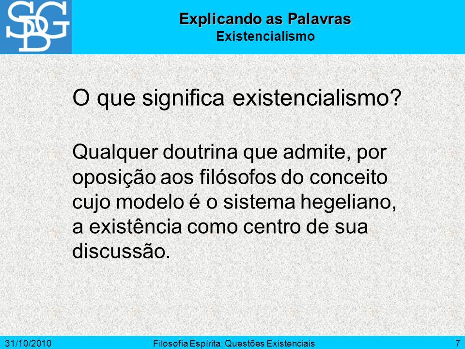 31/10/2010Filosofia Espírita: Questões Existenciais7 O que significa existencialismo? Explicando as Palavras Existencialismo Qualquer doutrina que adm