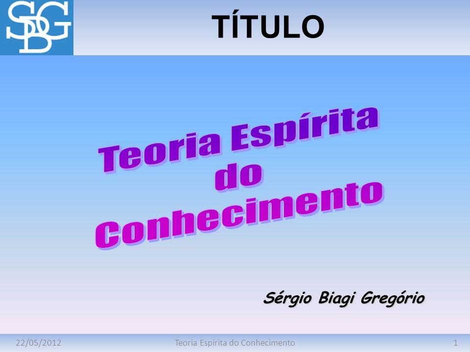 22/05/20121Teoria Espírita do Conhecimento TÍTULO Sérgio Biagi Gregório