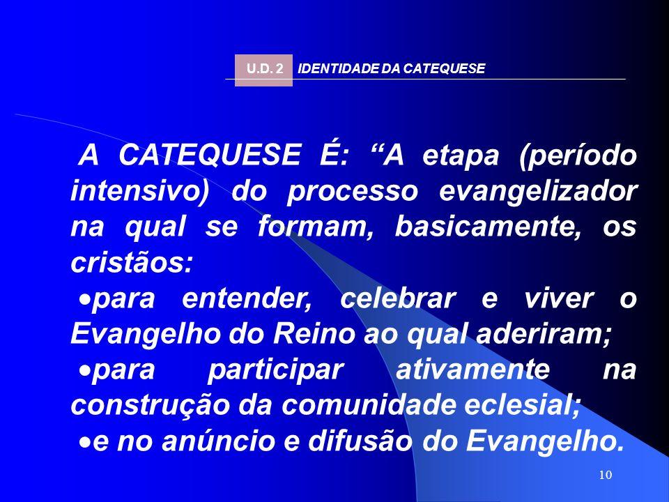 10 A CATEQUESE É: A etapa (período intensivo) do processo evangelizador na qual se formam, basicamente, os cristãos: para entender, celebrar e viver o