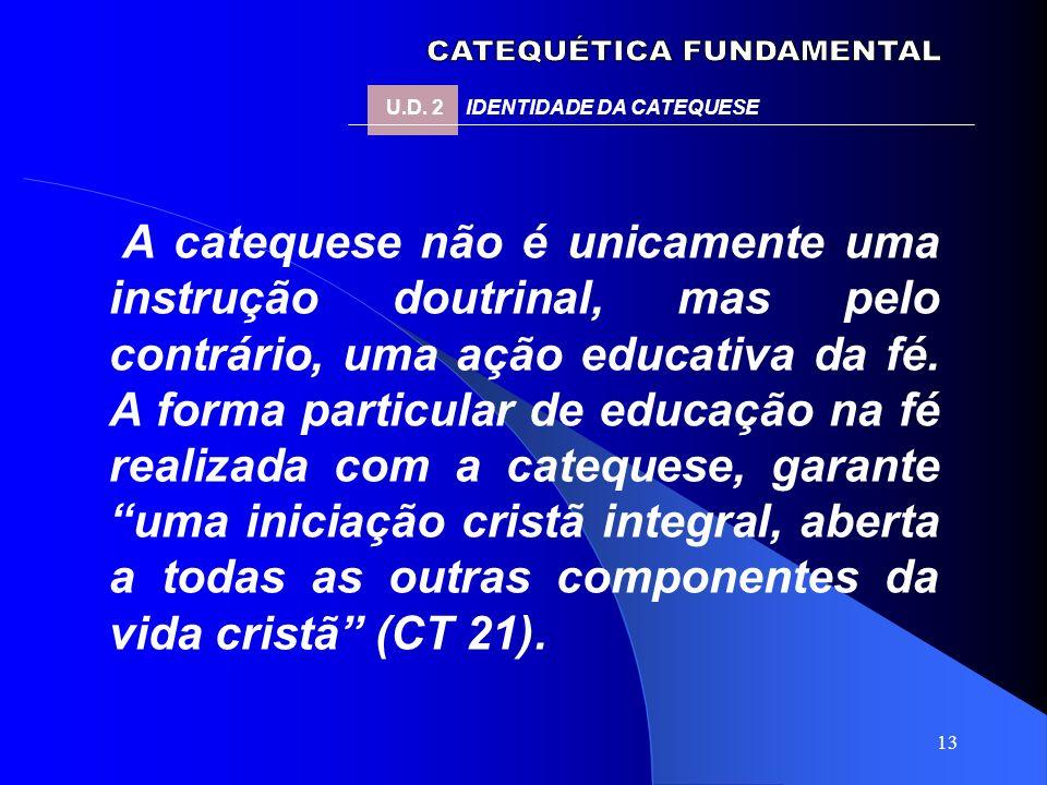 13 A catequese não é unicamente uma instrução doutrinal, mas pelo contrário, uma ação educativa da fé. A forma particular de educação na fé realizada