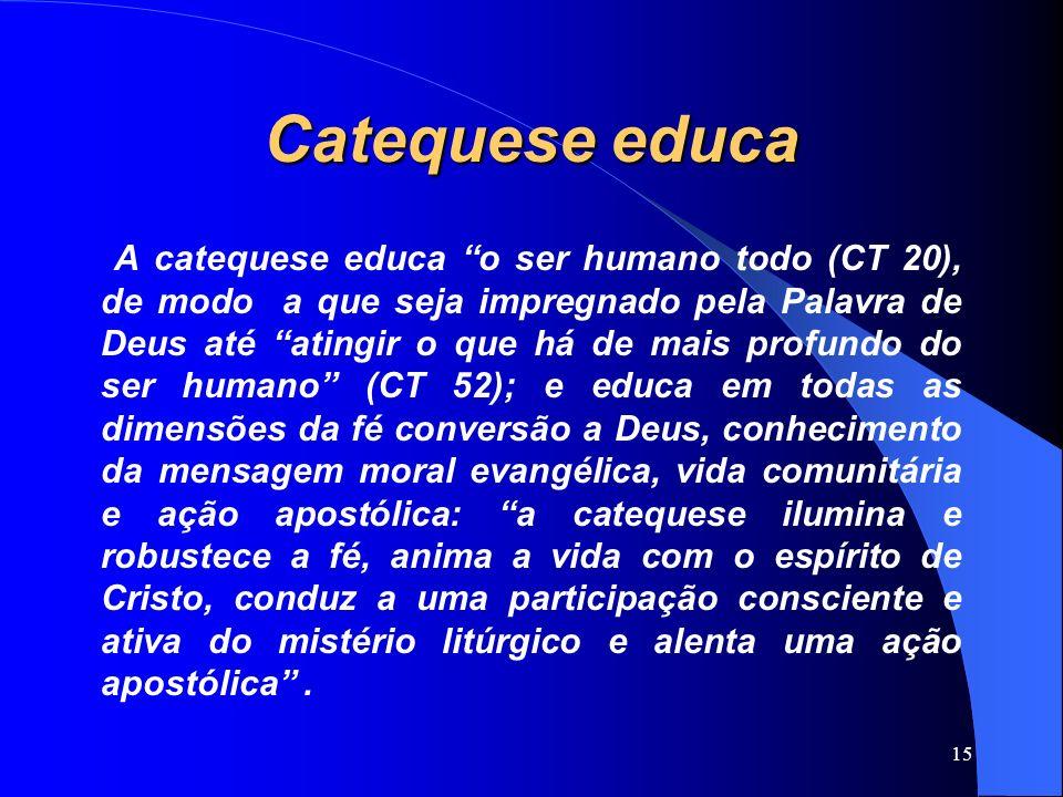 Catequese educa A catequese educa o ser humano todo (CT 20), de modo a que seja impregnado pela Palavra de Deus até atingir o que há de mais profundo