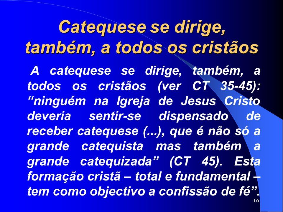 Catequese se dirige, também, a todos os cristãos A catequese se dirige, também, a todos os cristãos (ver CT 35-45): ninguém na Igreja de Jesus Cristo