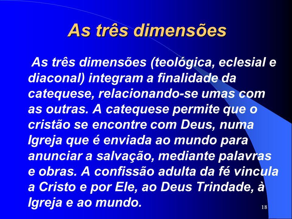 As três dimensões As três dimensões (teológica, eclesial e diaconal) integram a finalidade da catequese, relacionando-se umas com as outras. A cateque