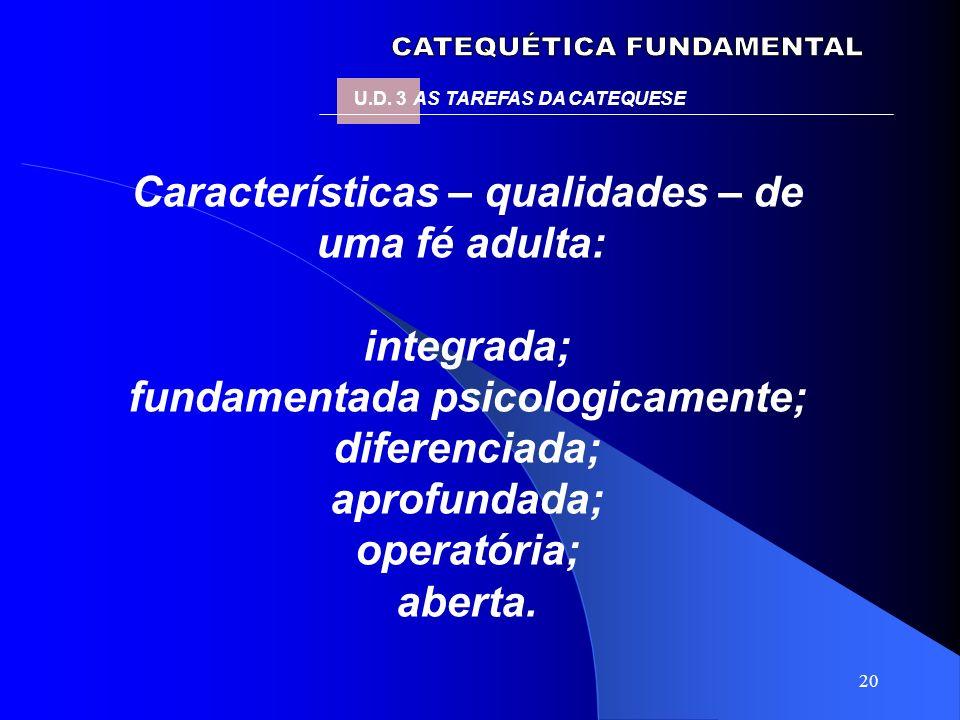 20 Características – qualidades – de uma fé adulta: integrada; fundamentada psicologicamente; diferenciada; aprofundada; operatória; aberta. U.D. 3 AS