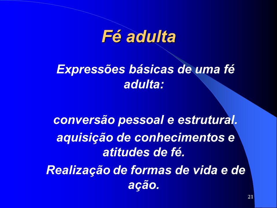 Fé adulta Expressões básicas de uma fé adulta: conversão pessoal e estrutural. aquisição de conhecimentos e atitudes de fé. Realização de formas de vi