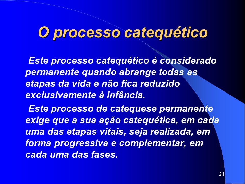 O processo catequético Este processo catequético é considerado permanente quando abrange todas as etapas da vida e não fica reduzido exclusivamente à