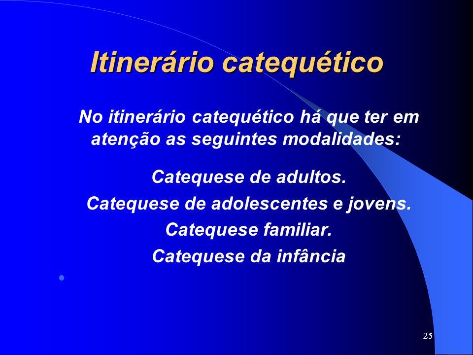 Itinerário catequético No itinerário catequético há que ter em atenção as seguintes modalidades: Catequese de adultos. Catequese de adolescentes e jov
