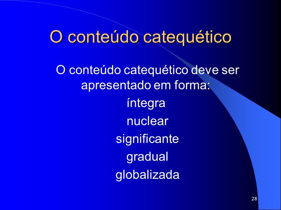 O conteúdo catequético O conteúdo catequético deve ser apresentado em forma: íntegra nuclear significante gradual globalizada 28