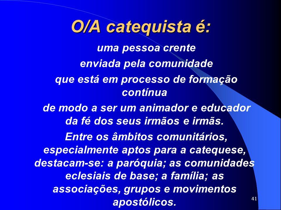 O/A catequista é: uma pessoa crente enviada pela comunidade que está em processo de formação contínua de modo a ser um animador e educador da fé dos s
