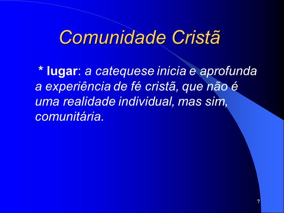* lugar: a catequese inicia e aprofunda a experiência de fé cristã, que não é uma realidade individual, mas sim, comunitária. 7 Comunidade Cristã