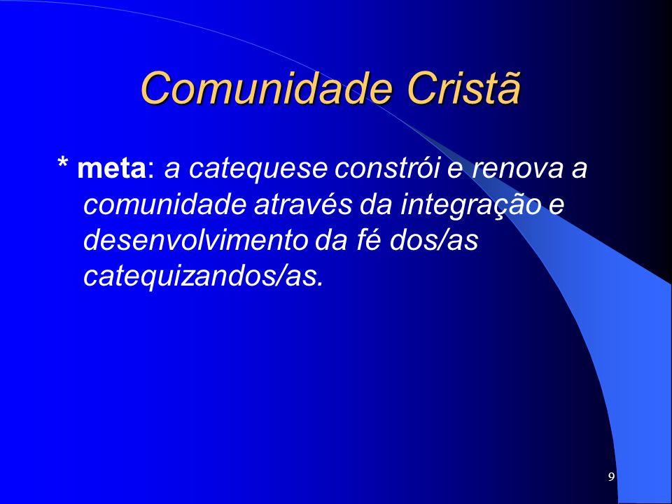 * meta: a catequese constrói e renova a comunidade através da integração e desenvolvimento da fé dos/as catequizandos/as. 9 Comunidade Cristã