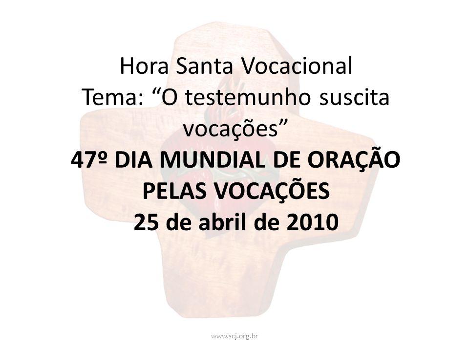Hora Santa Vocacional Tema: O testemunho suscita vocações 47º DIA MUNDIAL DE ORAÇÃO PELAS VOCAÇÕES 25 de abril de 2010 www.scj.org.br