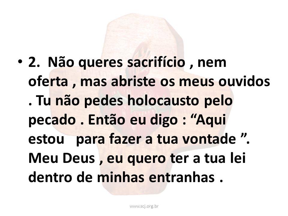 2. Não queres sacrifício, nem oferta, mas abriste os meus ouvidos. Tu não pedes holocausto pelo pecado. Então eu digo : Aqui estou para fazer a tua vo