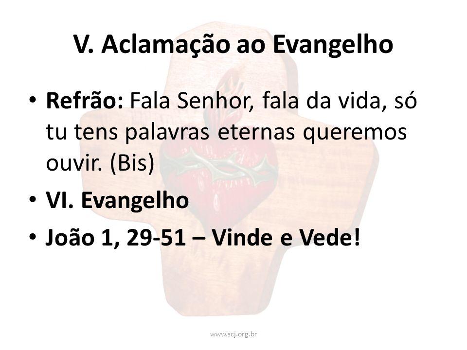 V. Aclamação ao Evangelho Refrão: Fala Senhor, fala da vida, só tu tens palavras eternas queremos ouvir. (Bis) VI. Evangelho João 1, 29-51 – Vinde e V