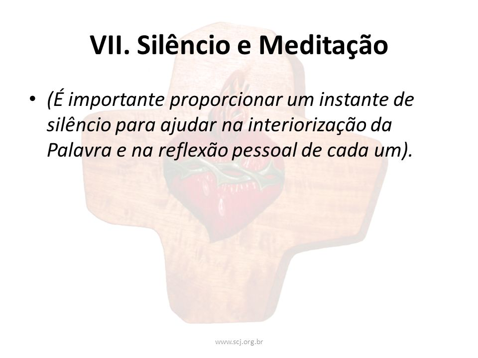 VII. Silêncio e Meditação (É importante proporcionar um instante de silêncio para ajudar na interiorização da Palavra e na reflexão pessoal de cada um