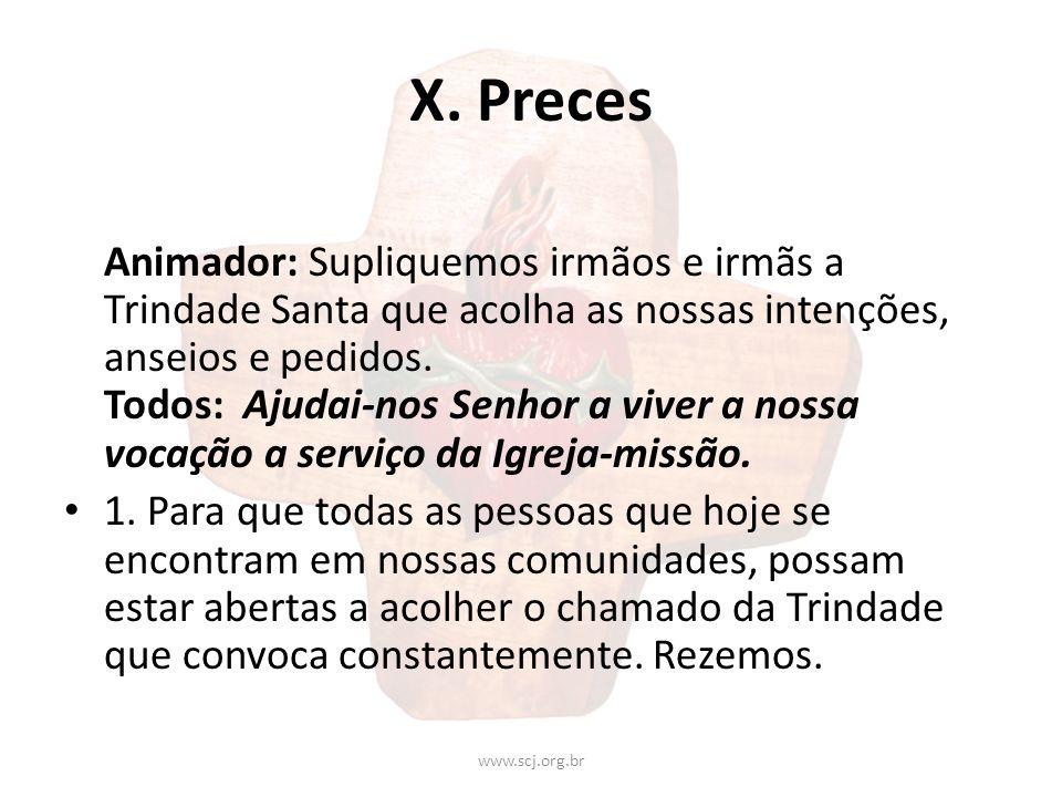 X. Preces Animador: Supliquemos irmãos e irmãs a Trindade Santa que acolha as nossas intenções, anseios e pedidos. Todos: Ajudai-nos Senhor a viver a