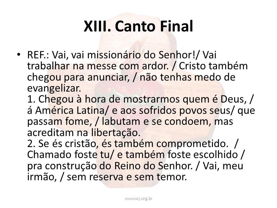 XIII. Canto Final REF.: Vai, vai missionário do Senhor!/ Vai trabalhar na messe com ardor. / Cristo também chegou para anunciar, / não tenhas medo de