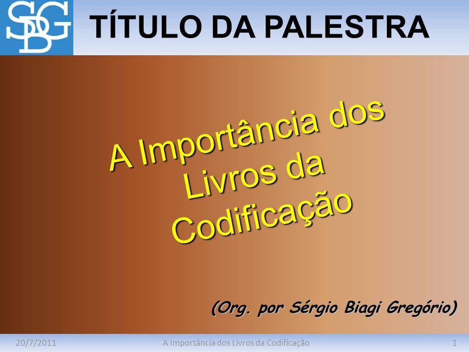 20/7/20111A Importância dos Livros da Codificação TÍTULO DA PALESTRA (Org. por Sérgio Biagi Gregório) A Importância dos Livros da Codificação