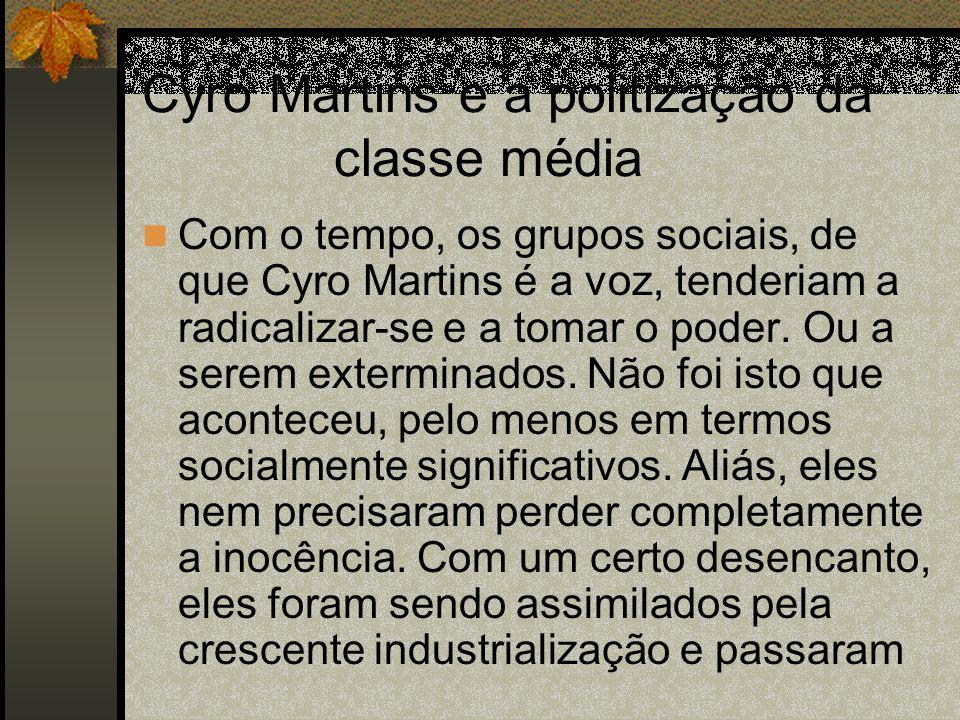 Cyro Martins e a politização da classe média Com o tempo, os grupos sociais, de que Cyro Martins é a voz, tenderiam a radicalizar-se e a tomar o poder