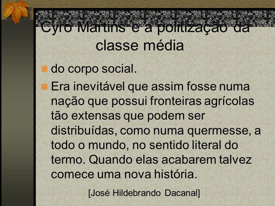 Cyro Martins e a politização da classe média do corpo social. Era inevitável que assim fosse numa nação que possui fronteiras agrícolas tão extensas q