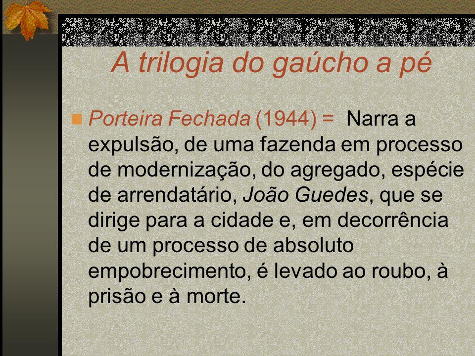 A trilogia do gaúcho a pé Porteira Fechada (1944) = Narra a expulsão, de uma fazenda em processo de modernização, do agregado, espécie de arrendatário