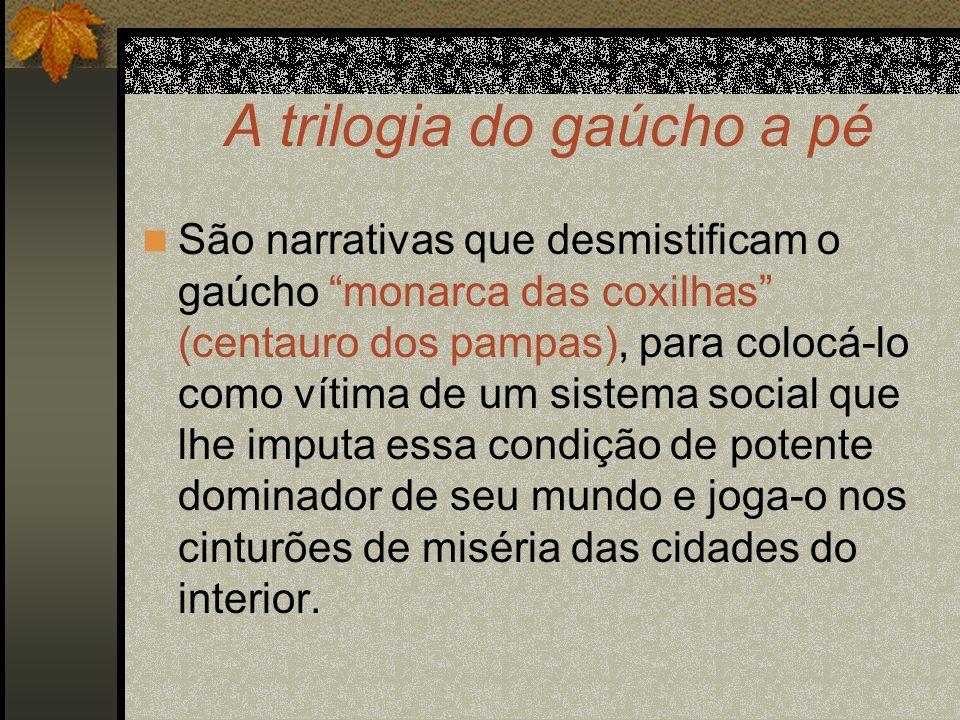 A trilogia do gaúcho a pé São narrativas que desmistificam o gaúcho monarca das coxilhas (centauro dos pampas), para colocá-lo como vítima de um siste