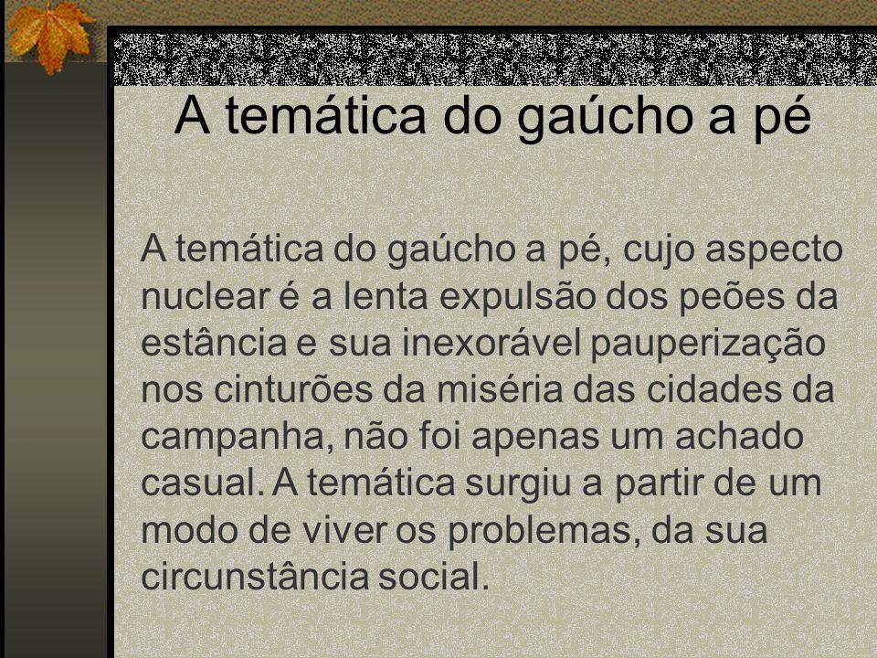 A temática do gaúcho a pé A temática do gaúcho a pé, cujo aspecto nuclear é a lenta expulsão dos peões da estância e sua inexorável pauperização nos c