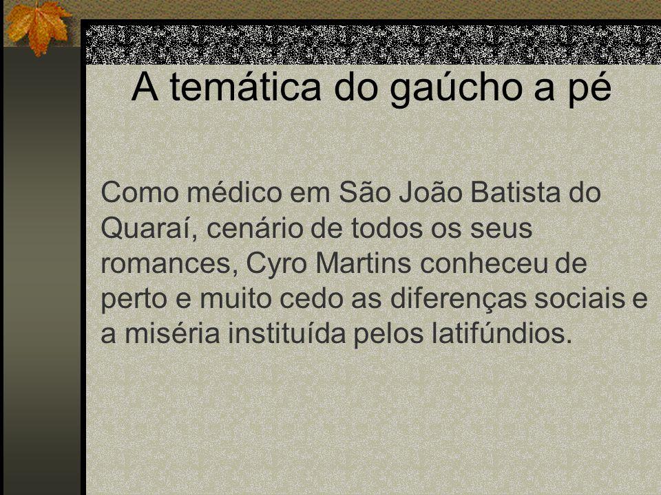 A temática do gaúcho a pé Como médico em São João Batista do Quaraí, cenário de todos os seus romances, Cyro Martins conheceu de perto e muito cedo as