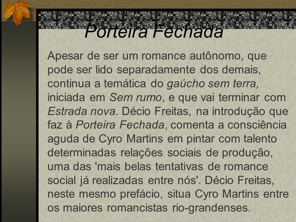 Porteira Fechada Apesar de ser um romance autônomo, que pode ser lido separadamente dos demais, continua a temática do gaúcho sem terra, iniciada em S