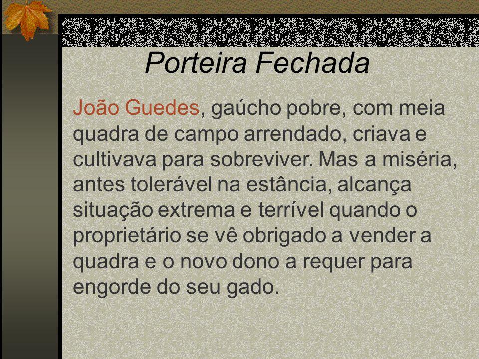 Porteira Fechada João Guedes, gaúcho pobre, com meia quadra de campo arrendado, criava e cultivava para sobreviver. Mas a miséria, antes tolerável na