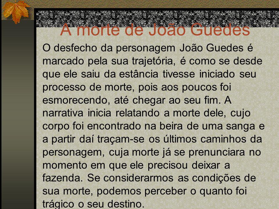 A morte de João Guedes O desfecho da personagem João Guedes é marcado pela sua trajetória, é como se desde que ele saiu da estância tivesse iniciado s