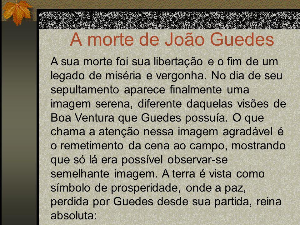 A morte de João Guedes A sua morte foi sua libertação e o fim de um legado de miséria e vergonha. No dia de seu sepultamento aparece finalmente uma im