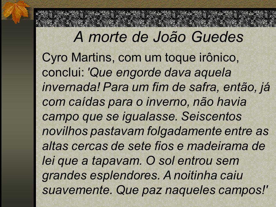 A morte de João Guedes Cyro Martins, com um toque irônico, conclui: 'Que engorde dava aquela invernada! Para um fim de safra, então, já com caídas par