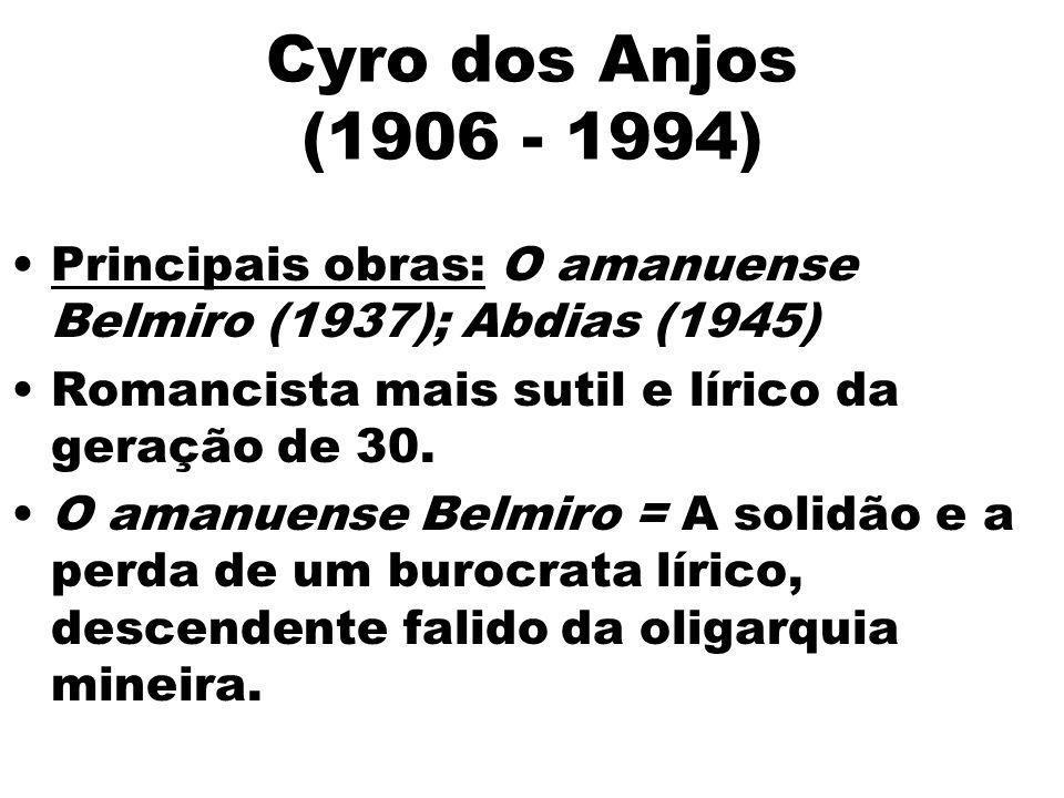Cyro dos Anjos (1906 - 1994) Principais obras: O amanuense Belmiro (1937); Abdias (1945) Romancista mais sutil e lírico da geração de 30. O amanuense