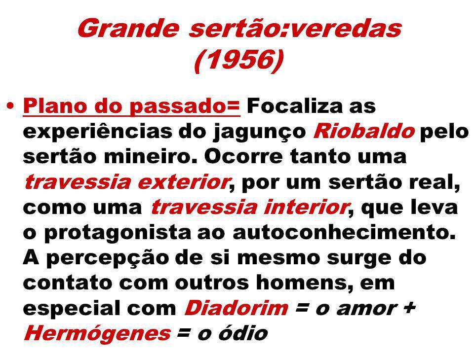 Grande sertão:veredas (1956) Plano do passado= Focaliza as experiências do jagunço Riobaldo pelo sertão mineiro. Ocorre tanto uma travessia exterior,