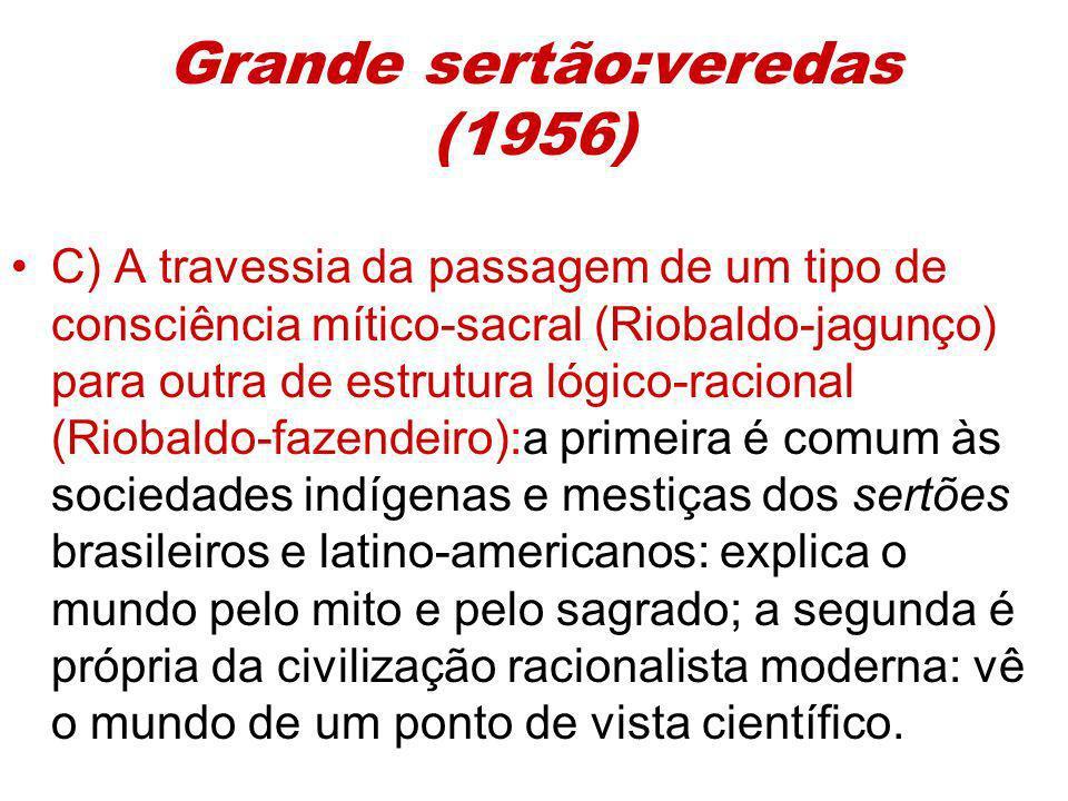 Grande sertão:veredas (1956) C) A travessia da passagem de um tipo de consciência mítico-sacral (Riobaldo-jagunço) para outra de estrutura lógico-raci