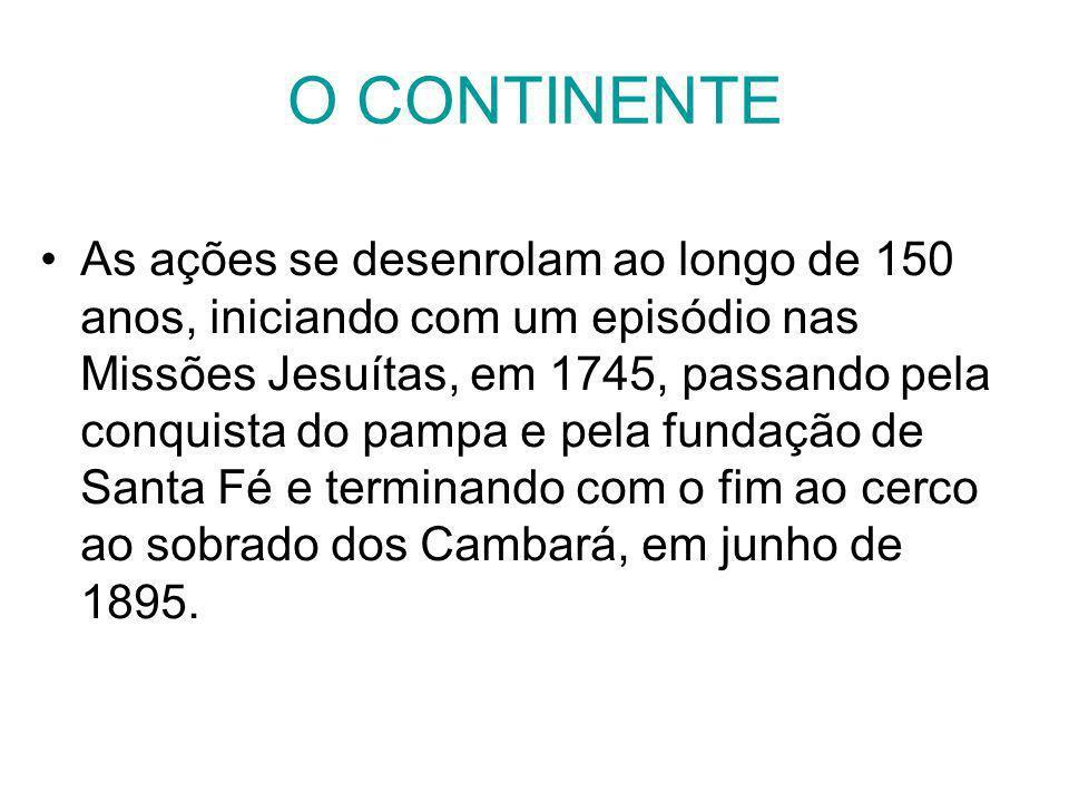 O CONTINENTE As ações se desenrolam ao longo de 150 anos, iniciando com um episódio nas Missões Jesuítas, em 1745, passando pela conquista do pampa e