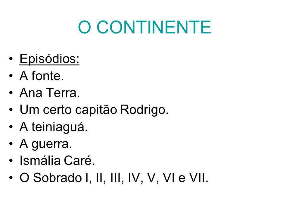 O CONTINENTE Episódios: A fonte. Ana Terra. Um certo capitão Rodrigo. A teiniaguá. A guerra. Ismália Caré. O Sobrado I, II, III, IV, V, VI e VII.