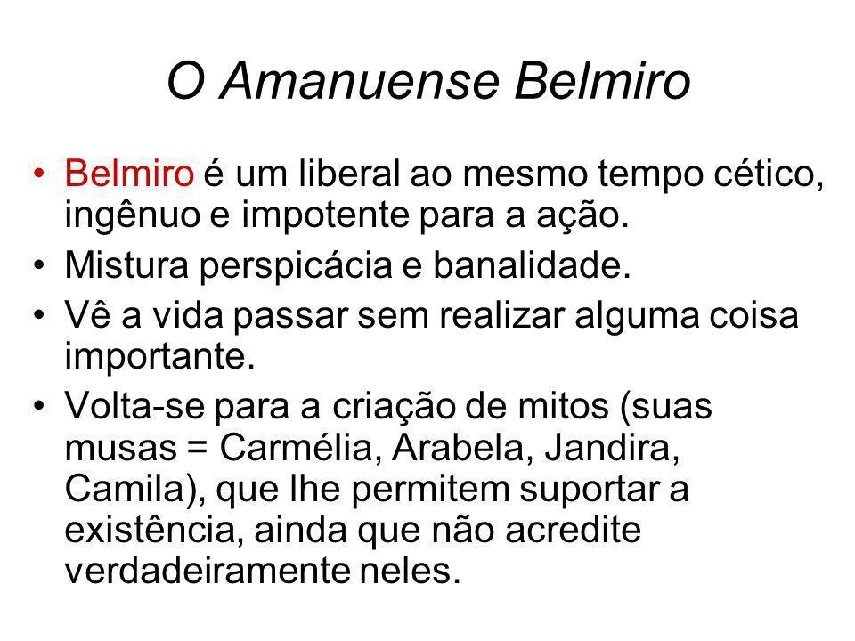 O Amanuense Belmiro Belmiro é um liberal ao mesmo tempo cético, ingênuo e impotente para a ação. Mistura perspicácia e banalidade. Vê a vida passar se