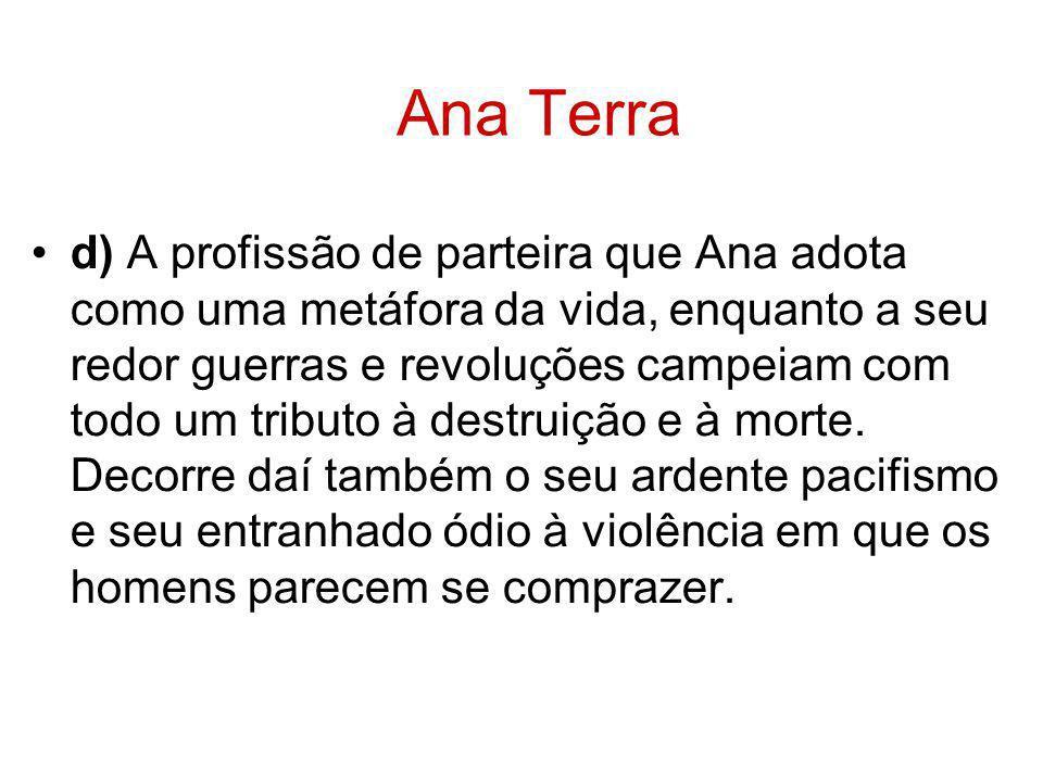 Ana Terra d) A profissão de parteira que Ana adota como uma metáfora da vida, enquanto a seu redor guerras e revoluções campeiam com todo um tributo à