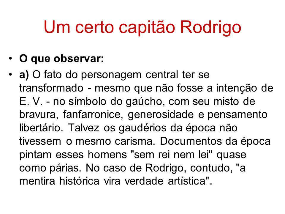 Um certo capitão Rodrigo O que observar: a) O fato do personagem central ter se transformado - mesmo que não fosse a intenção de E. V. - no símbolo do