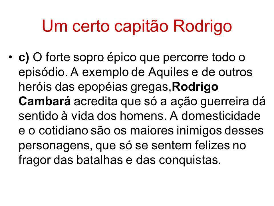 Um certo capitão Rodrigo c) O forte sopro épico que percorre todo o episódio. A exemplo de Aquiles e de outros heróis das epopéias gregas,Rodrigo Camb