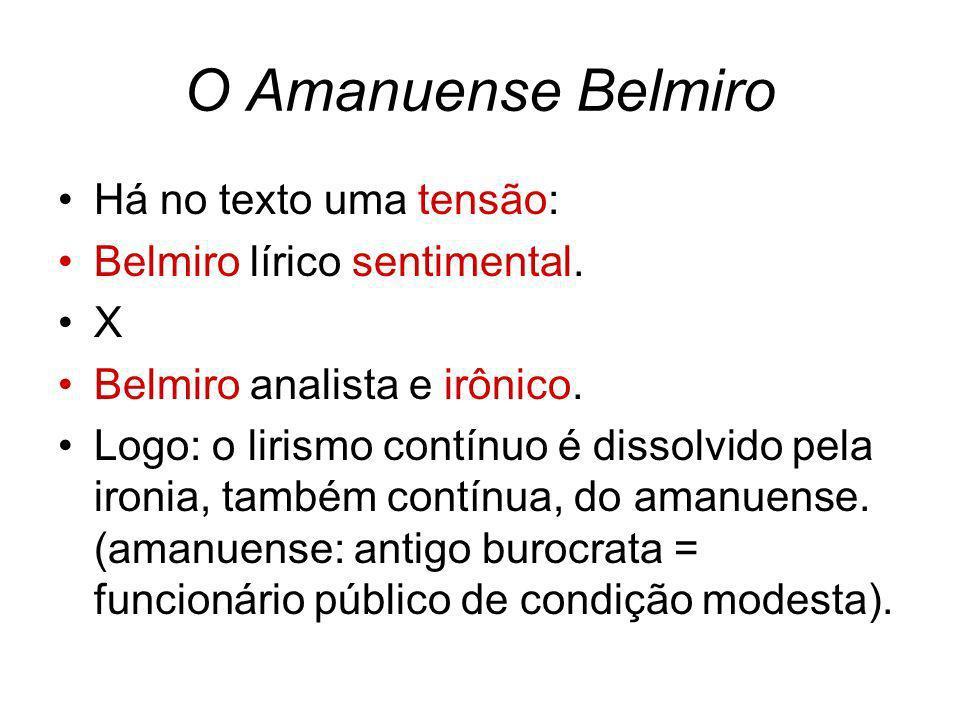 O Amanuense Belmiro Há no texto uma tensão: Belmiro lírico sentimental. X Belmiro analista e irônico. Logo: o lirismo contínuo é dissolvido pela ironi
