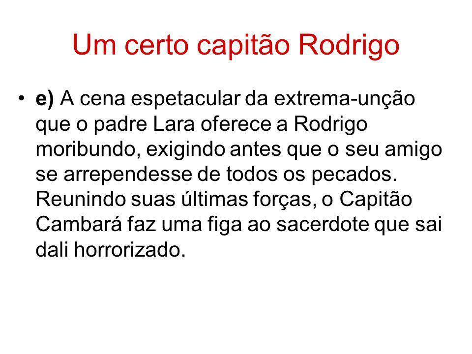 Um certo capitão Rodrigo e) A cena espetacular da extrema-unção que o padre Lara oferece a Rodrigo moribundo, exigindo antes que o seu amigo se arrepe