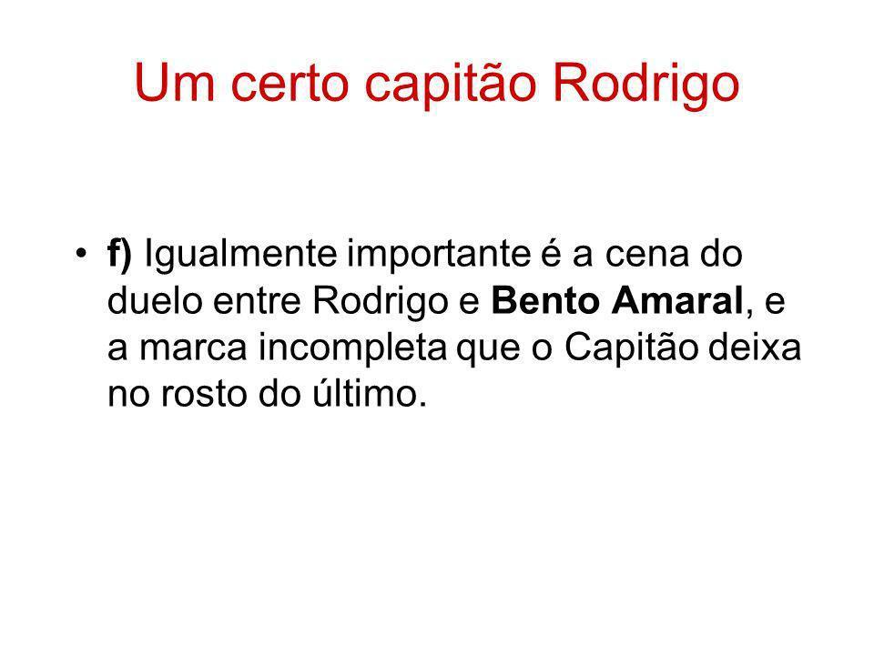 Um certo capitão Rodrigo f) Igualmente importante é a cena do duelo entre Rodrigo e Bento Amaral, e a marca incompleta que o Capitão deixa no rosto do