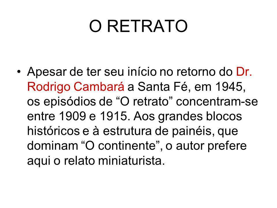O RETRATO Apesar de ter seu início no retorno do Dr. Rodrigo Cambará a Santa Fé, em 1945, os episódios de O retrato concentram-se entre 1909 e 1915. A