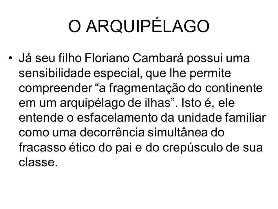 O ARQUIPÉLAGO Já seu filho Floriano Cambará possui uma sensibilidade especial, que lhe permite compreender a fragmentação do continente em um arquipél