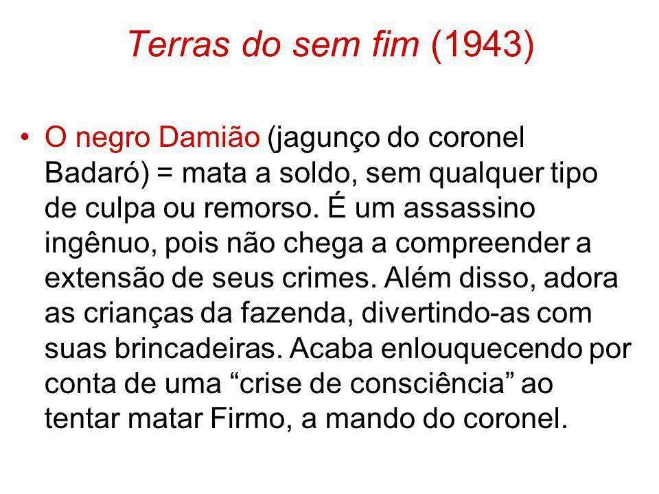 Terras do sem fim (1943) O negro Damião (jagunço do coronel Badaró) = mata a soldo, sem qualquer tipo de culpa ou remorso. É um assassino ingênuo, poi